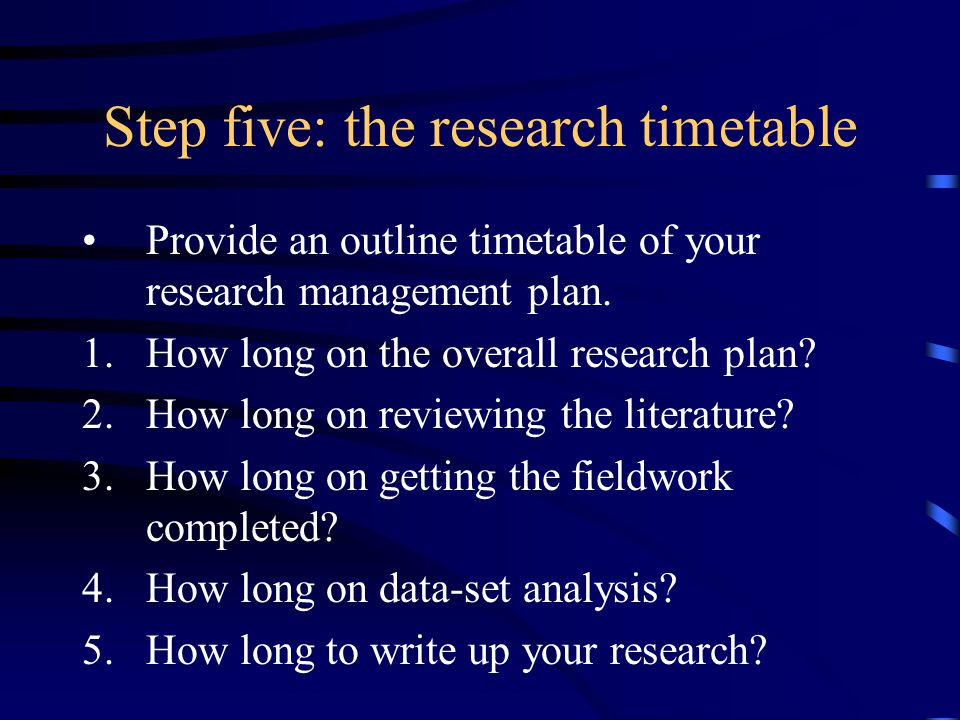 Step five: the research timetable Provide an outline timetable of your research management plan.