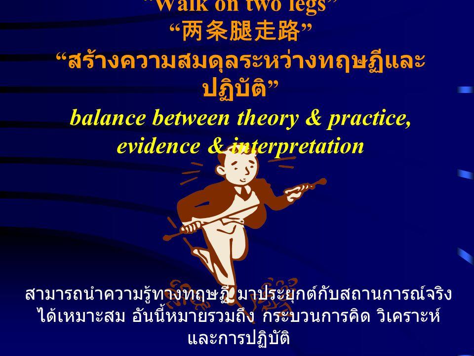 Walk on two legs 两条腿走路 สร้างความสมดุลระหว่างทฤษฏีและ ปฏิบัติ balance between theory & practice, evidence & interpretation สามารถนำความรู้ทางทฤษฏี มาประยุกต์กับสถานการณ์จริง ได้เหมาะสม อันนี้หมายรวมถึง กระบวนการคิด วิเคราะห์ และการปฏิบัติ