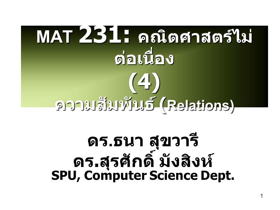 1 MAT 231: คณิตศาสตร์ไม่ ต่อเนื่อง (4) ความสัมพันธ์ ( Relations) ดร. ธนา สุขวารี ดร. สุรศักดิ์ มังสิงห์ SPU, Computer Science Dept.