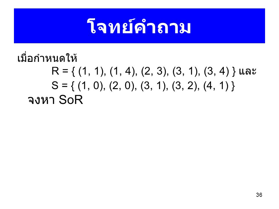 36 โจทย์คำถาม เมื่อกำหนดให้ R = { (1, 1), (1, 4), (2, 3), (3, 1), (3, 4) } และ S = { (1, 0), (2, 0), (3, 1), (3, 2), (4, 1) } จงหา SoR