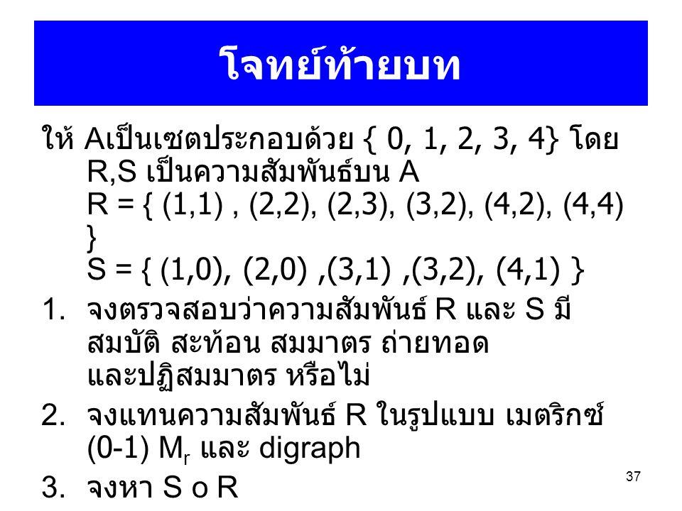 37 โจทย์ท้ายบท ให้ A เป็นเซตประกอบด้วย { 0, 1, 2, 3, 4} โดย R,S เป็นความสัมพันธ์บน A R = { (1,1), (2,2), (2,3), (3,2), (4,2), (4,4) } S = { (1,0), (2,