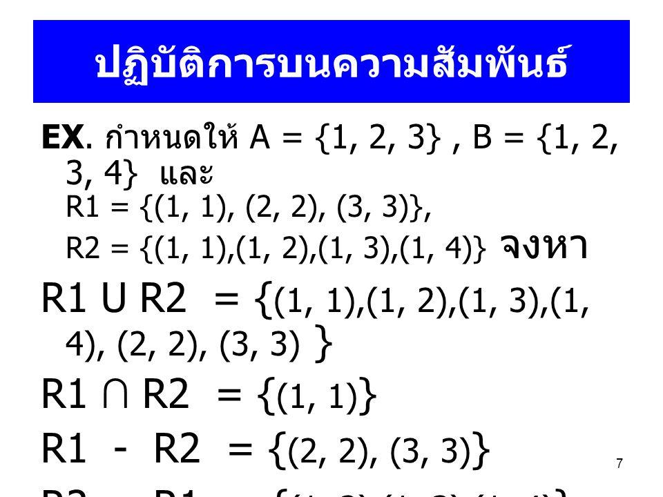 7 ปฏิบัติการบนความสัมพันธ์ EX. กำหนดให้ A = {1, 2, 3}, B = {1, 2, 3, 4} และ R1 = {(1, 1), (2, 2), (3, 3)}, R2 = {(1, 1),(1, 2),(1, 3),(1, 4)} จงหา R1
