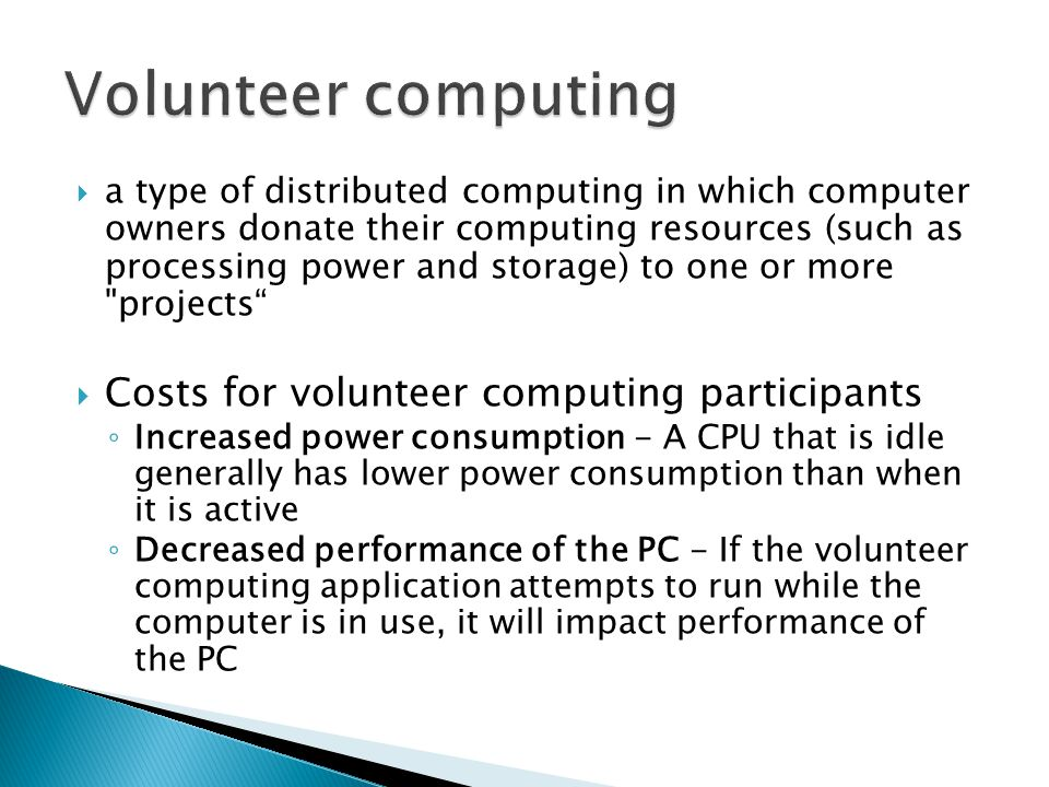  a type of distributed computing in which computer owners donate their computing resources (such as processing power and storage) to one or more