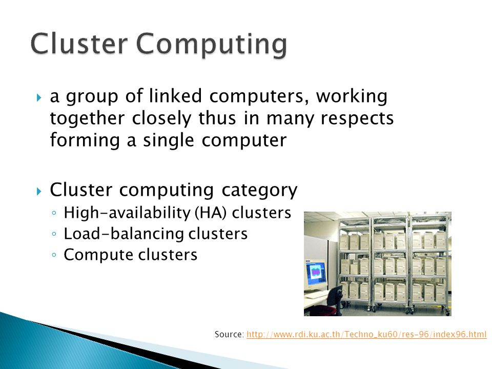  High-availability (HA): clusters are linked together to share computational workload or function as a single virtual computer  Load-balancing clusters: multiple computers are linked together to share computational workload or function as a single virtual computer  Compute clusters: Often clusters are used primarily for computational purposes, rather than handling IO-oriented operations such as web service or databases
