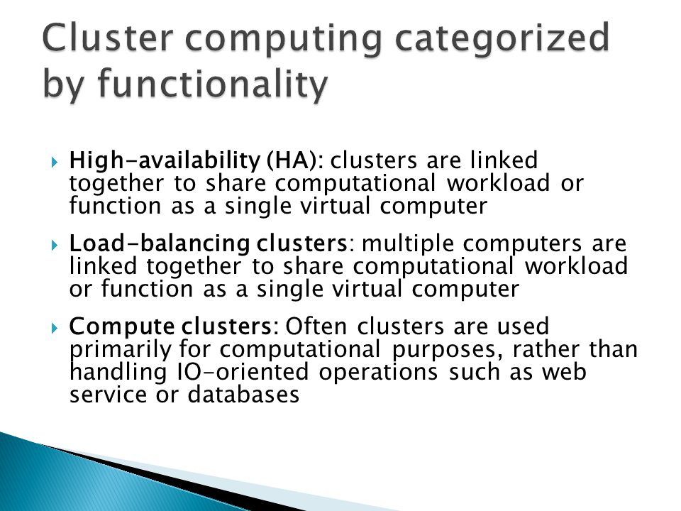  High-availability (HA): clusters are linked together to share computational workload or function as a single virtual computer  Load-balancing clust