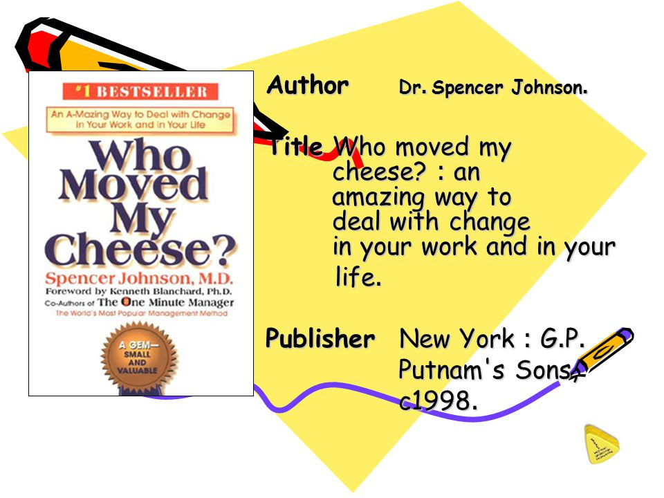 Author Dr. Spencer Johnson. TitleWho moved my cheese? : an amazing way to deal with change in your work and in your life. life. Publisher New York : G