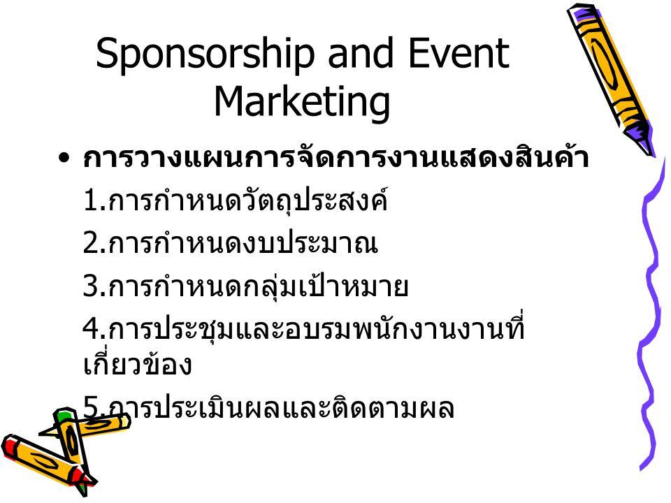 Sponsorship and Event Marketing การวางแผนการจัดการงานแสดงสินค้า 1. การกำหนดวัตถุประสงค์ 2. การกำหนดงบประมาณ 3. การกำหนดกลุ่มเป้าหมาย 4. การประชุมและอบ