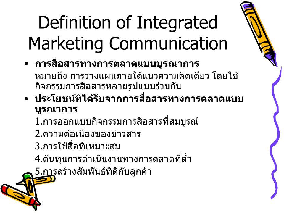 Definition of Integrated Marketing Communication การสื่อสารทางการตลาดแบบบูรณาการ หมายถึง การวางแผนภายใต้แนวความคิดเดียว โดยใช้ กิจกรรมการสื่อสารหลายรูปแบบร่วมกัน ประโยชน์ที่ได้รับจากการสื่อสารทางการตลาดแบบ บูรณาการ 1.
