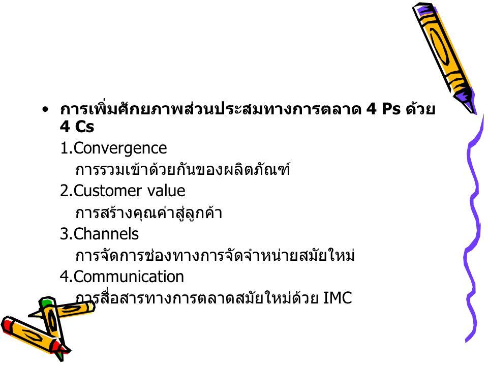 การเพิ่มศักยภาพส่วนประสมทางการตลาด 4 Ps ด้วย 4 Cs 1.Convergence การรวมเข้าด้วยกันของผลิตภัณฑ์ 2.Customer value การสร้างคุณค่าสู่ลูกค้า 3.Channels การจัดการช่องทางการจัดจำหน่ายสมัยใหม่ 4.Communication การสื่อสารทางการตลาดสมัยใหม่ด้วย IMC