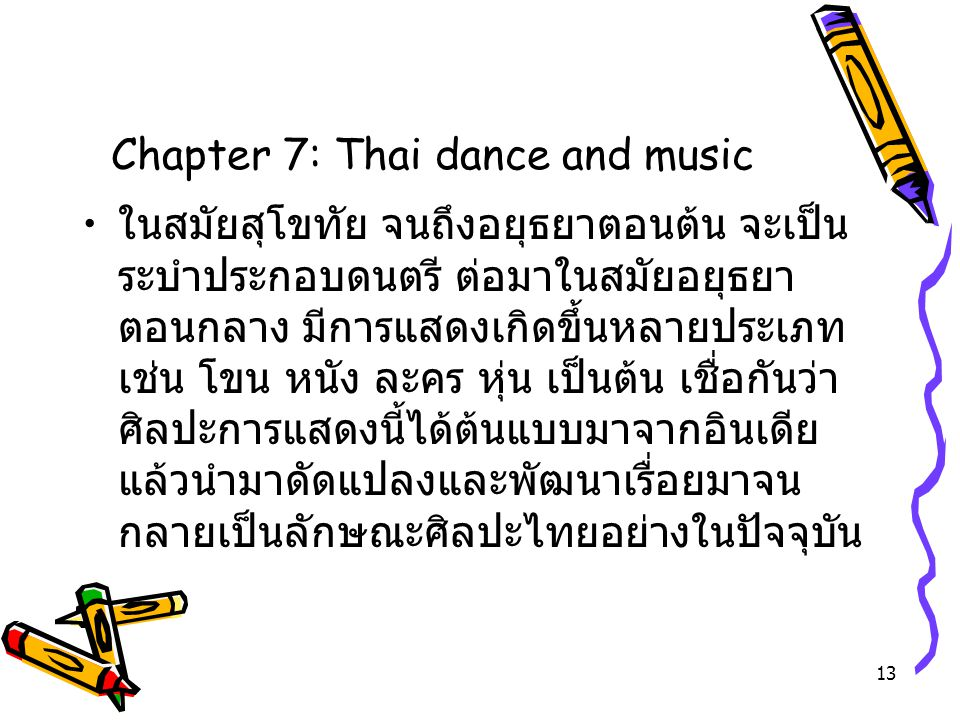 13 Chapter 7: Thai dance and music ในสมัยสุโขทัย จนถึงอยุธยาตอนต้น จะเป็น ระบำประกอบดนตรี ต่อมาในสมัยอยุธยา ตอนกลาง มีการแสดงเกิดขึ้นหลายประเภท เช่น โ
