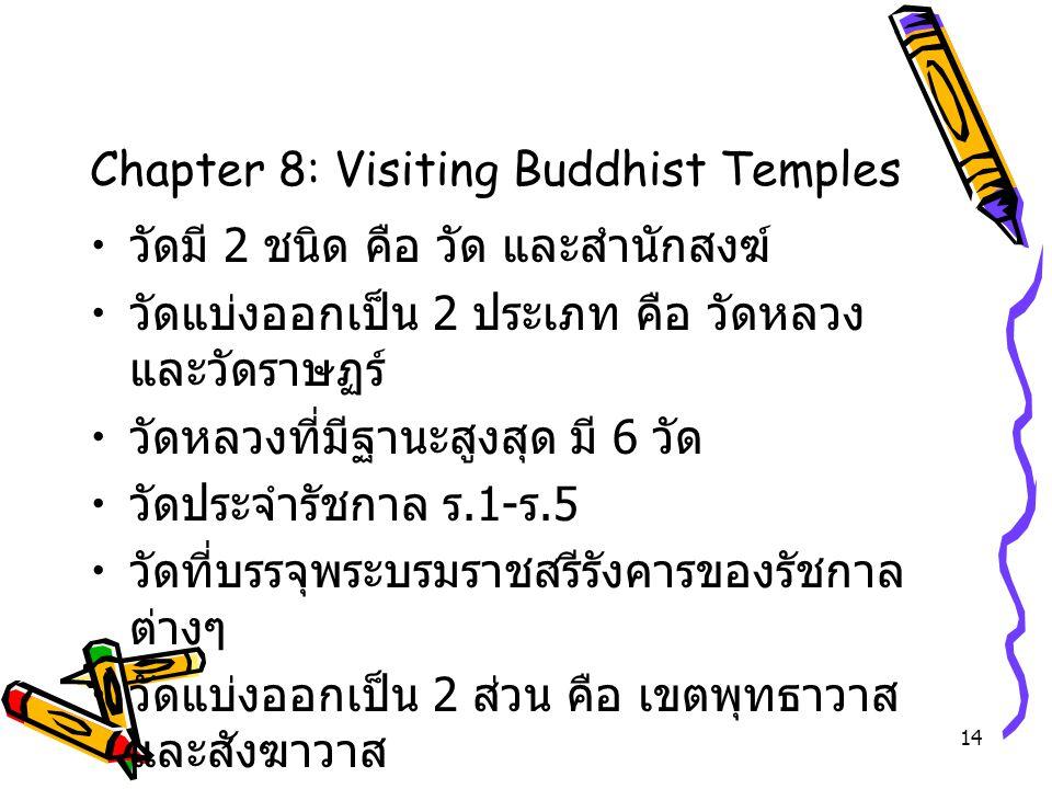 14 Chapter 8: Visiting Buddhist Temples วัดมี 2 ชนิด คือ วัด และสำนักสงฆ์ วัดแบ่งออกเป็น 2 ประเภท คือ วัดหลวง และวัดราษฏร์ วัดหลวงที่มีฐานะสูงสุด มี 6