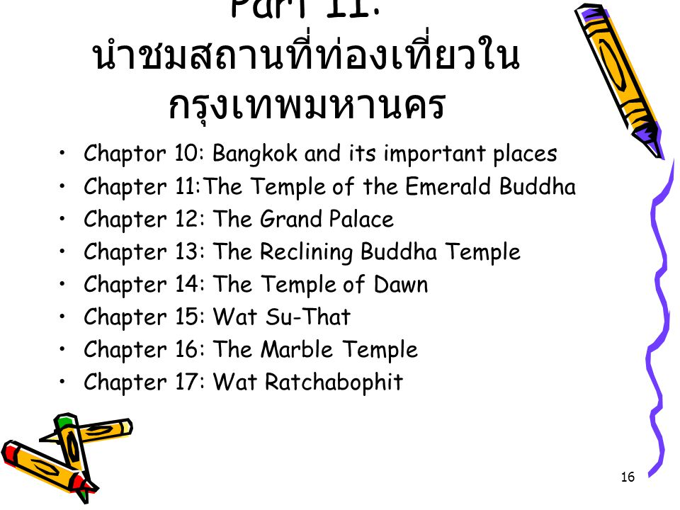 16 Part II: นำชมสถานที่ท่องเที่ยวใน กรุงเทพมหานคร Chaptor 10: Bangkok and its important places Chapter 11:The Temple of the Emerald Buddha Chapter 12: