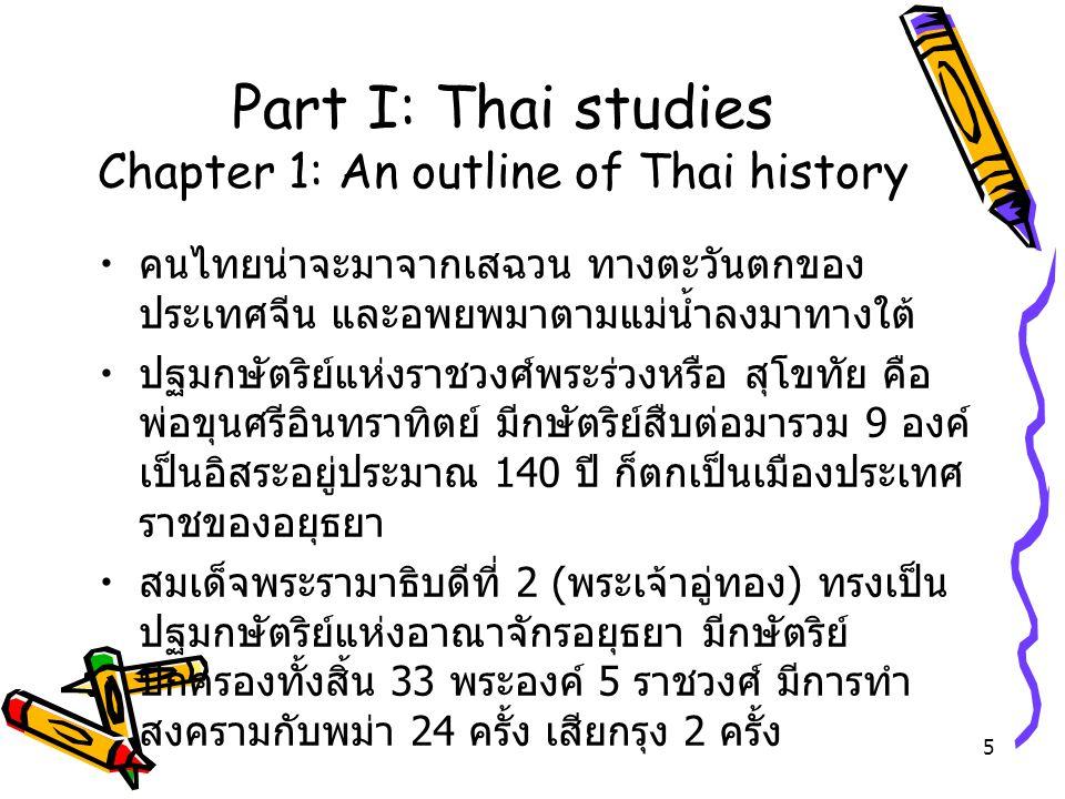 5 Part I: Thai studies Chapter 1: An outline of Thai history คนไทยน่าจะมาจากเสฉวน ทางตะวันตกของ ประเทศจีน และอพยพมาตามแม่น้ำลงมาทางใต้ ปฐมกษัตริย์แห่ง