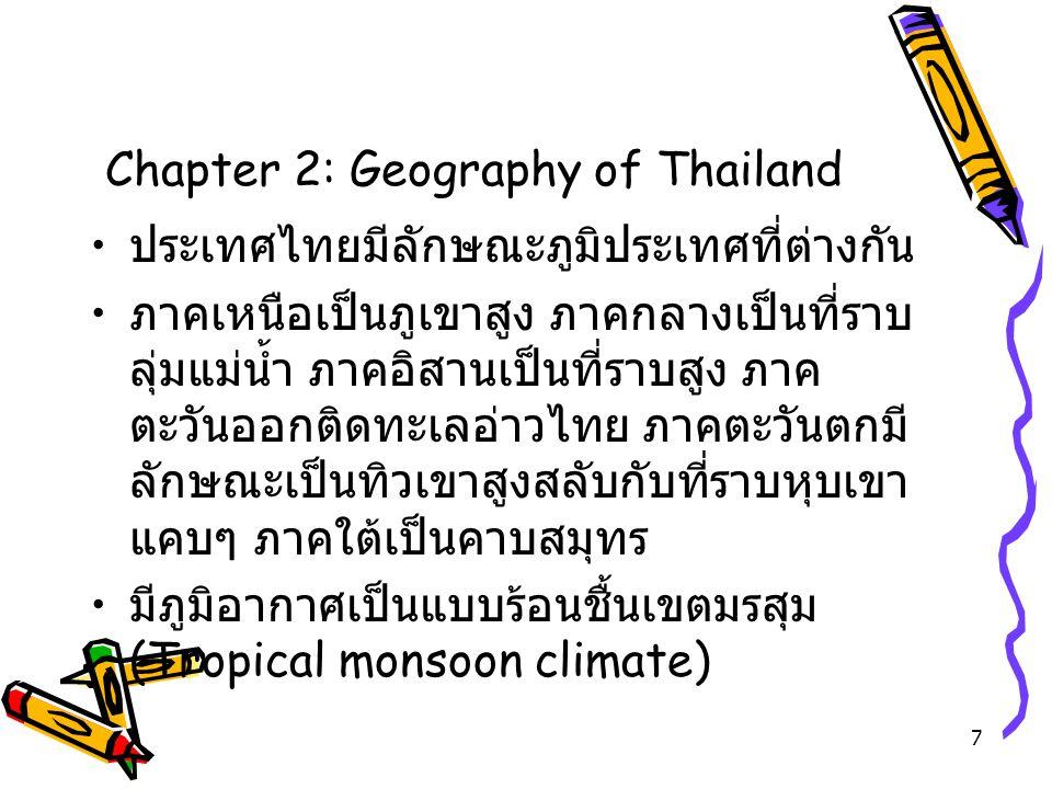 7 Chapter 2: Geography of Thailand ประเทศไทยมีลักษณะภูมิประเทศที่ต่างกัน ภาคเหนือเป็นภูเขาสูง ภาคกลางเป็นที่ราบ ลุ่มแม่น้ำ ภาคอิสานเป็นที่ราบสูง ภาค ต