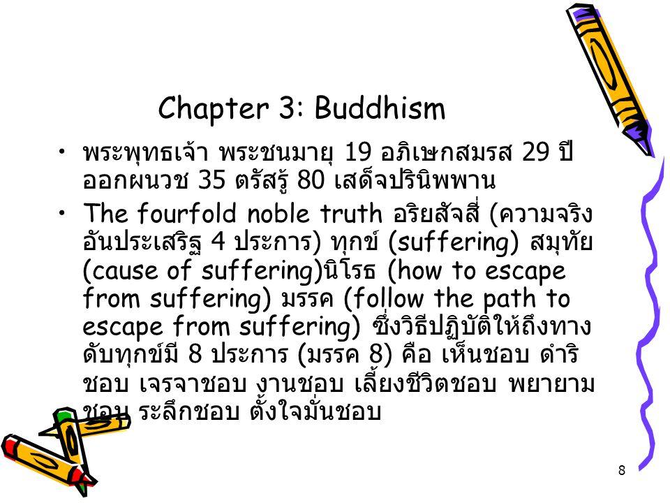 8 Chapter 3: Buddhism พระพุทธเจ้า พระชนมายุ 19 อภิเษกสมรส 29 ปี ออกผนวช 35 ตรัสรู้ 80 เสด็จปรินิพพาน The fourfold noble truth อริยสัจสี่ ( ความจริง อั