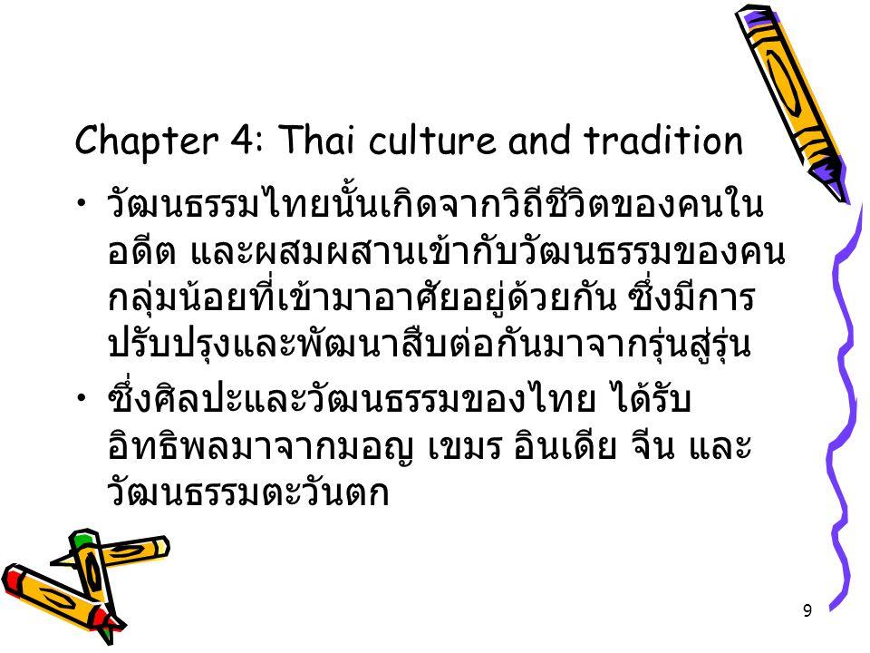 9 Chapter 4: Thai culture and tradition วัฒนธรรมไทยนั้นเกิดจากวิถีชีวิตของคนใน อดีต และผสมผสานเข้ากับวัฒนธรรมของคน กลุ่มน้อยที่เข้ามาอาศัยอยู่ด้วยกัน