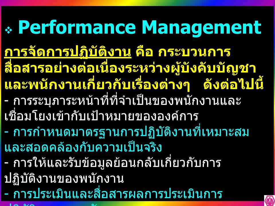  Performance Management การจัดการปฏิบัติงาน คือ กระบวนการ สื่อสารอย่างต่อเนื่องระหว่างผู้บังคับบัญชา และพนักงานเกี่ยวกับเรื่องต่างๆ ดังต่อไปนี้ - การระบุภาระหน้าที่ที่จำเป็นของพนักงานและ เชื่อมโยงเข้ากับเป้าหมายขององค์การ - การกำหนดมาตรฐานการปฏิบัติงานที่เหมาะสม และสอดคล้องกับความเป็นจริง - การให้และรับข้อมูลย้อนกลับเกี่ยวกับการ ปฏิบัติงานของพนักงาน - การประเมินและสื่อสารผลการประเมินการ ปฏิบัติงานของพนักงาน - การวางแผน การพัฒนาและฝึกอบรมพนักงานเพื่อ ปรับปรุงการปฏิบัติงานของพนักงาน