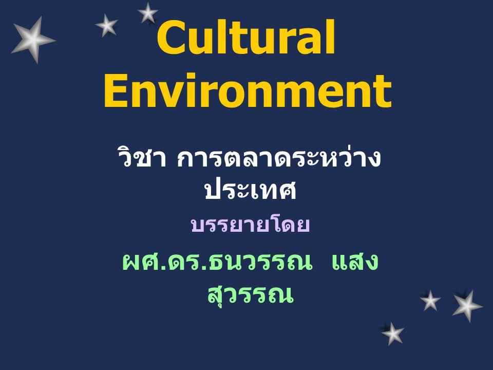 Cultural Environment วิชา การตลาดระหว่าง ประเทศ บรรยายโดย ผศ. ดร. ธนวรรณ แสง สุวรรณ