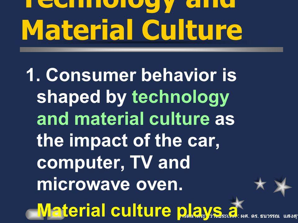 การตลาดระหว่างประเทศ : ผศ. ดร. ธนวรรณ แสงสุวรรณ Technology and Material Culture 1. Consumer behavior is shaped by technology and material culture as t