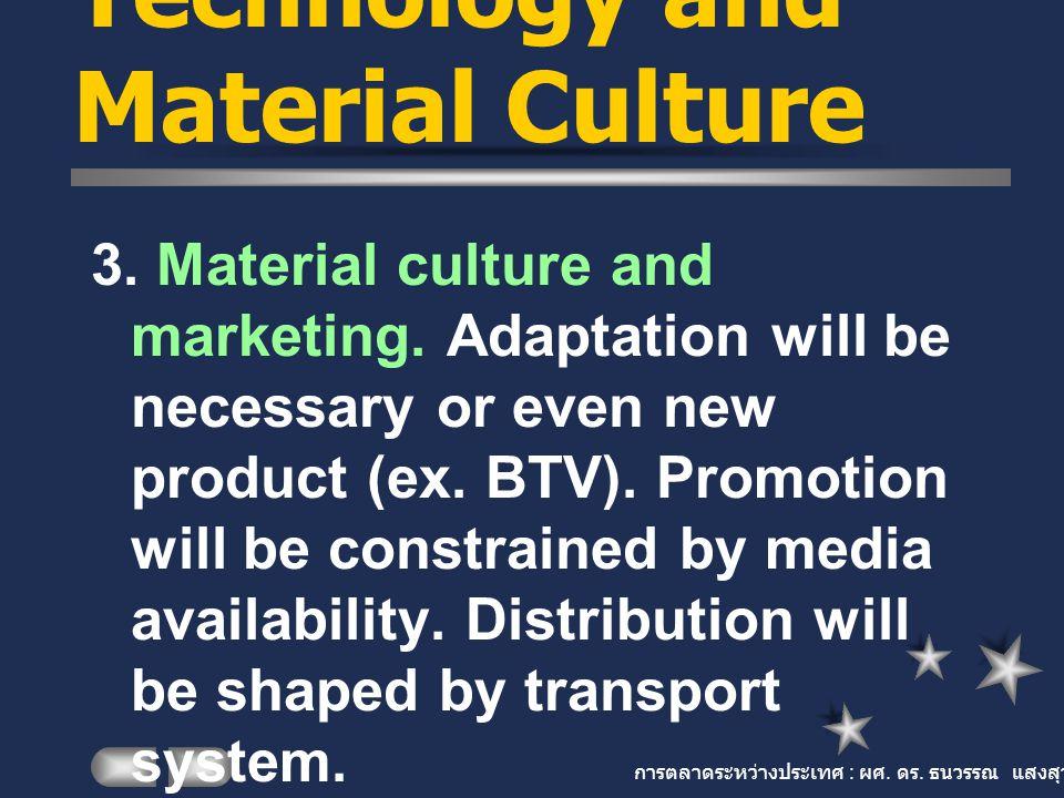 การตลาดระหว่างประเทศ : ผศ. ดร. ธนวรรณ แสงสุวรรณ Technology and Material Culture 3. Material culture and marketing. Adaptation will be necessary or eve