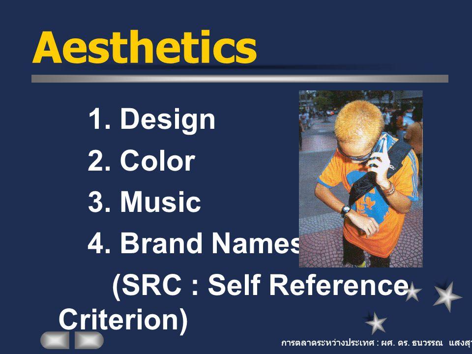 การตลาดระหว่างประเทศ : ผศ. ดร. ธนวรรณ แสงสุวรรณ Aesthetics 1. Design 2. Color 3. Music 4. Brand Names (SRC : Self Reference Criterion)
