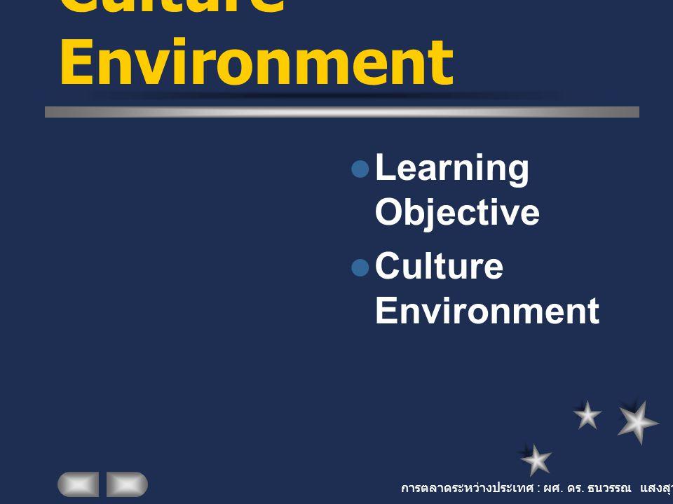 การตลาดระหว่างประเทศ : ผศ. ดร. ธนวรรณ แสงสุวรรณ Culture Environment Learning Objective Culture Environment