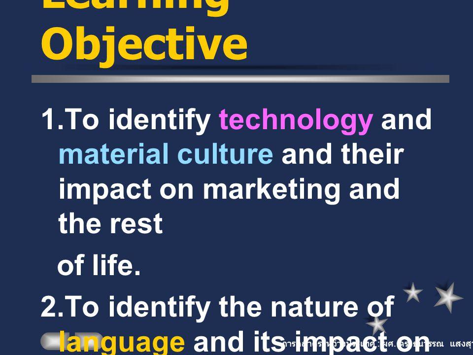 การตลาดระหว่างประเทศ : ผศ. ดร. ธนวรรณ แสงสุวรรณ Learning Objective 1.To identify technology and material culture and their impact on marketing and the