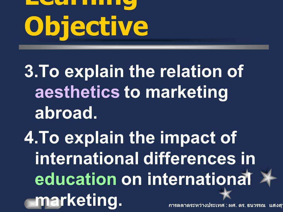 การตลาดระหว่างประเทศ : ผศ. ดร. ธนวรรณ แสงสุวรรณ Learning Objective 3.To explain the relation of aesthetics to marketing abroad. 4.To explain the impac