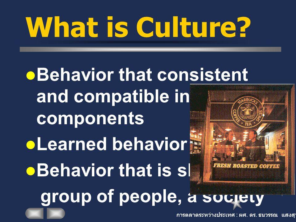 การตลาดระหว่างประเทศ : ผศ. ดร. ธนวรรณ แสงสุวรรณ What is Culture? Behavior that consistent and compatible in its components Learned behavior Behavior t
