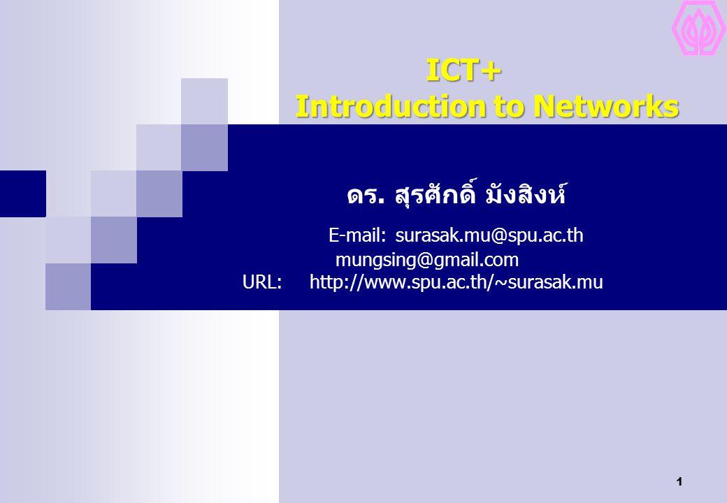 1 ICT+ Introduction to Networks ICT+ Introduction to Networks ดร. สุรศักดิ์ มังสิงห์ E-mail:surasak.mu@spu.ac.th mungsing@gmail.com URL:http://www.spu