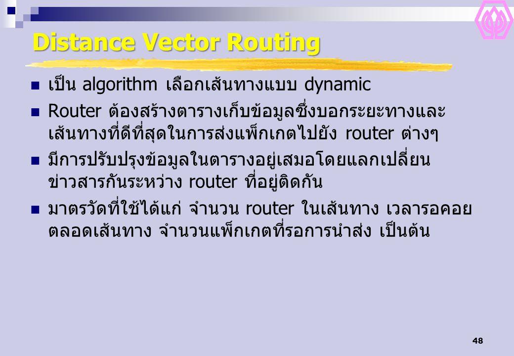 48 Distance Vector Routing เป็น algorithm เลือกเส้นทางแบบ dynamic Router ต้องสร้างตารางเก็บข้อมูลซึ่งบอกระยะทางและ เส้นทางที่ดีที่สุดในการส่งแพ็กเกตไป