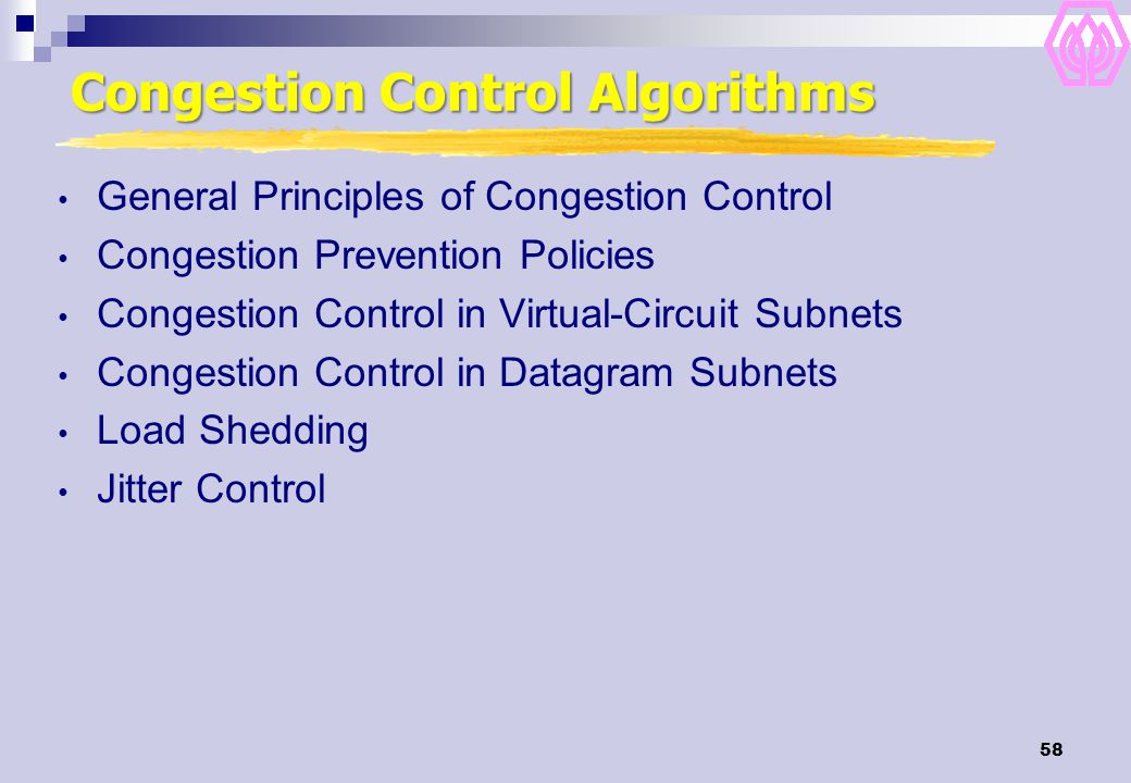 58 Congestion Control Algorithms General Principles of Congestion Control Congestion Prevention Policies Congestion Control in Virtual-Circuit Subnets Congestion Control in Datagram Subnets Load Shedding Jitter Control