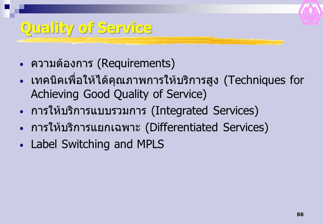 66 Quality of Service ความต้องการ (Requirements) เทคนิคเพื่อให้ได้คุณภาพการให้บริการสูง (Techniques for Achieving Good Quality of Service) การให้บริการแบบรวมการ (Integrated Services) การให้บริการแยกเฉพาะ (Differentiated Services) Label Switching and MPLS