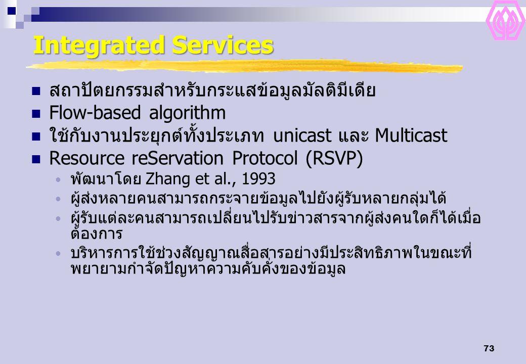 73 Integrated Services สถาปัตยกรรมสำหรับกระแสข้อมูลมัลติมีเดีย Flow-based algorithm ใช้กับงานประยุกต์ทั้งประเภท unicast และ Multicast Resource reServation Protocol (RSVP) พัฒนาโดย Zhang et al., 1993 ผู้ส่งหลายคนสามารถกระจายข้อมูลไปยังผู้รับหลายกลุ่มได้ ผู้รับแต่ละคนสามารถเปลี่ยนไปรับข่าวสารจากผู้ส่งคนใดก็ได้เมื่อ ต้องการ บริหารการใช้ช่วงสัญญาณสื่อสารอย่างมีประสิทธิภาพในขณะที่ พยายามกำจัดปัญหาความคับคั่งของข้อมูล