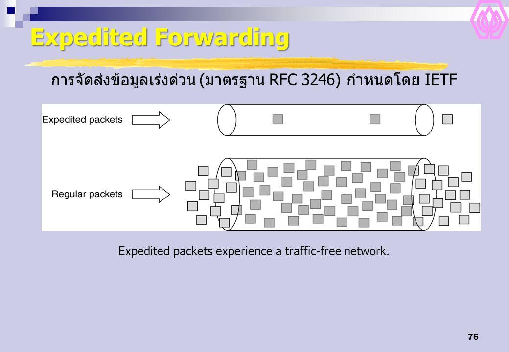 76 Expedited Forwarding Expedited packets experience a traffic-free network. การจัดส่งข้อมูลเร่งด่วน (มาตรฐาน RFC 3246) กำหนดโดย IETF