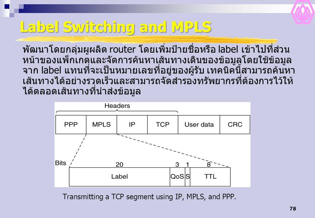 78 Label Switching and MPLS Transmitting a TCP segment using IP, MPLS, and PPP. พัฒนาโดยกลุ่มผูผลิต router โดยเพิ่มป้ายชื่อหรือ label เข้าไปที่ส่วน หน
