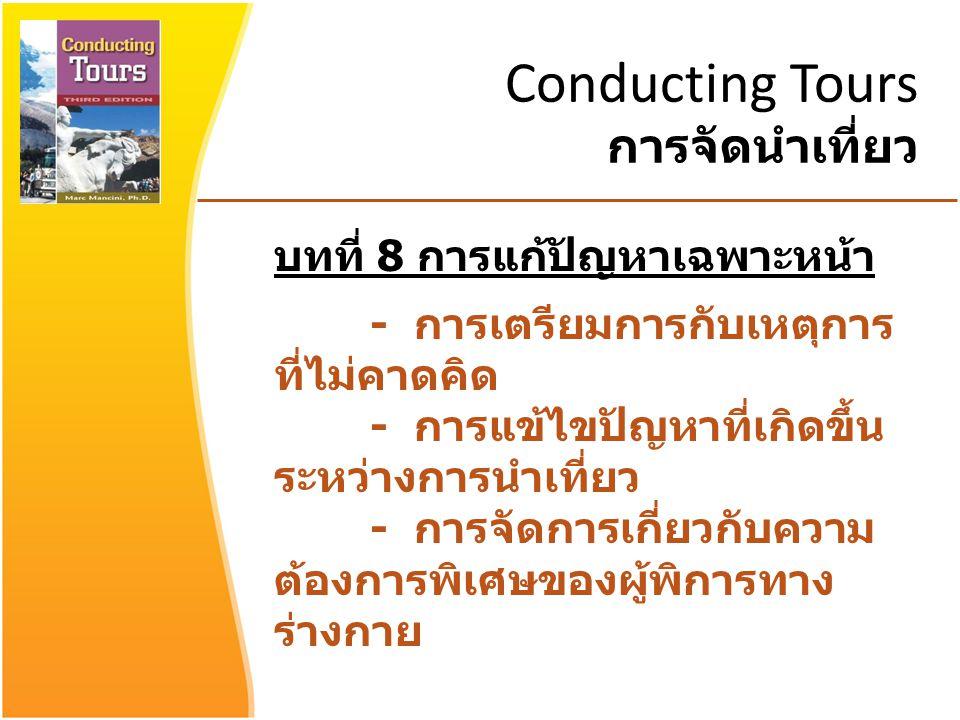 Conducting Tours การจัดนำเที่ยว บทที่ 8 การแก้ปัญหาเฉพาะหน้า - การเตรียมการกับเหตุการ ที่ไม่คาดคิด - การแข้ไขปัญหาที่เกิดขึ้น ระหว่างการนำเที่ยว - การจัดการเกี่ยวกับความ ต้องการพิเศษของผู้พิการทาง ร่างกาย