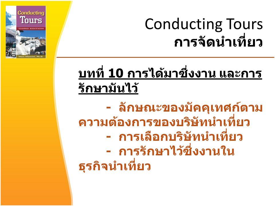 Conducting Tours การจัดนำเที่ยว บทที่ 10 การได้มาซึ่งงาน และการ รักษามันไว้ - ลักษณะของมัคคุเทศก์ตาม ความต้องการของบริษัทนำเที่ยว - การเลือกบริษัทนำเที่ยว - การรักษาไว้ซึ่งงานใน ธุรกิจนำเที่ยว