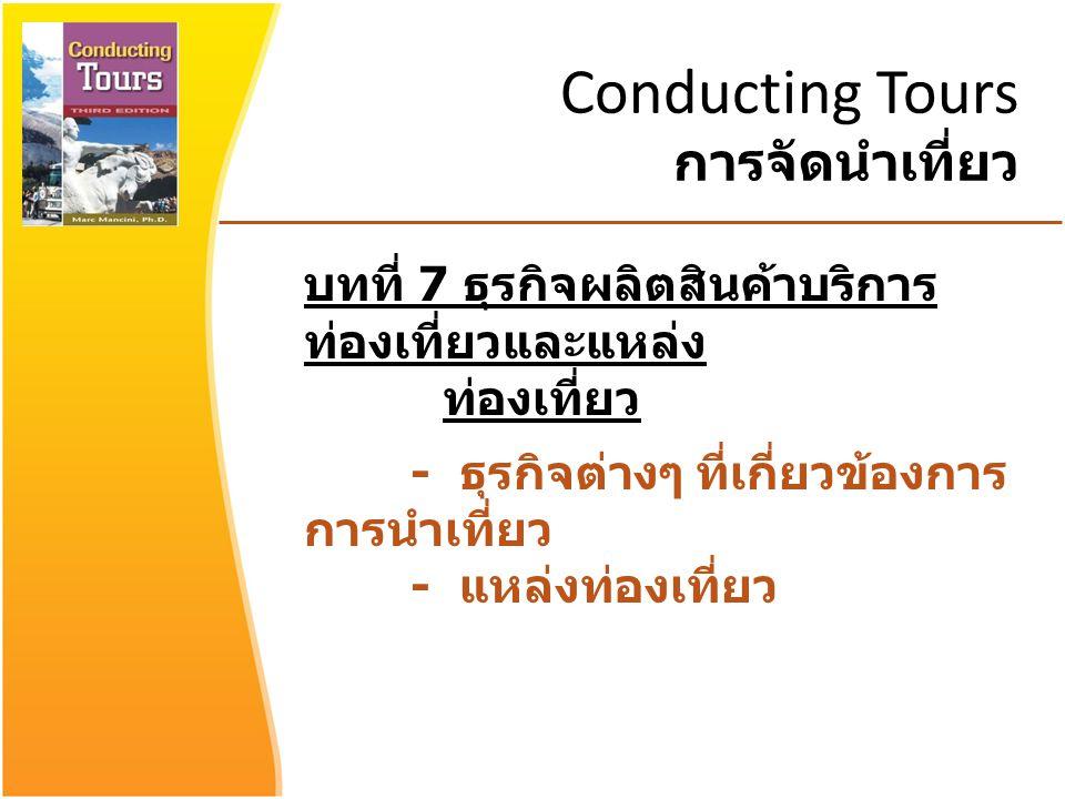 Conducting Tours การจัดนำเที่ยว บทที่ 7 ธุรกิจผลิตสินค้าบริการ ท่องเที่ยวและแหล่ง ท่องเที่ยว - ธุรกิจต่างๆ ที่เกี่ยวข้องการ การนำเที่ยว - แหล่งท่องเที่ยว