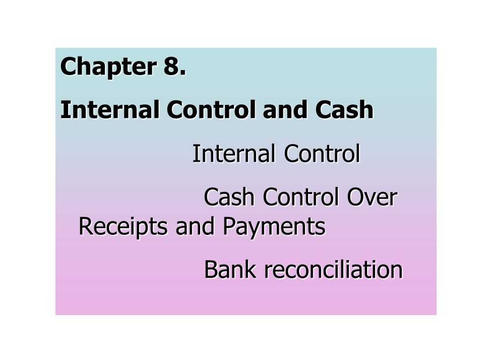 Chapter 8. Internal Control and Cash Internal Control Cash Control Over Receipts and Payments Bank reconciliation
