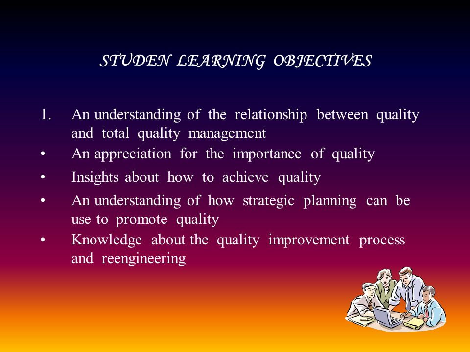 STUDEN LEARNING OBJECTIVES 1.An understanding of the relationship between quality and total quality management An appreciation for the importance of quality Insights about how to achieve quality An understanding of how strategic planning can be use to promote quality Knowledge about the quality improvement process and reengineering