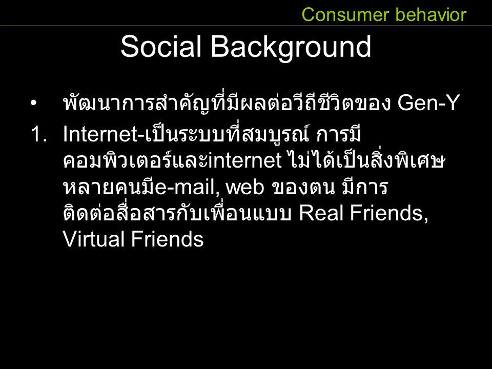 Social Background พัฒนาการสำคัญที่มีผลต่อวีถีชีวิตของ Gen-Y 1.Internet- เป็นระบบที่สมบูรณ์ การมี คอมพิวเตอร์และ internet ไม่ได้เป็นสิ่งพิเศษ หลายคนมี