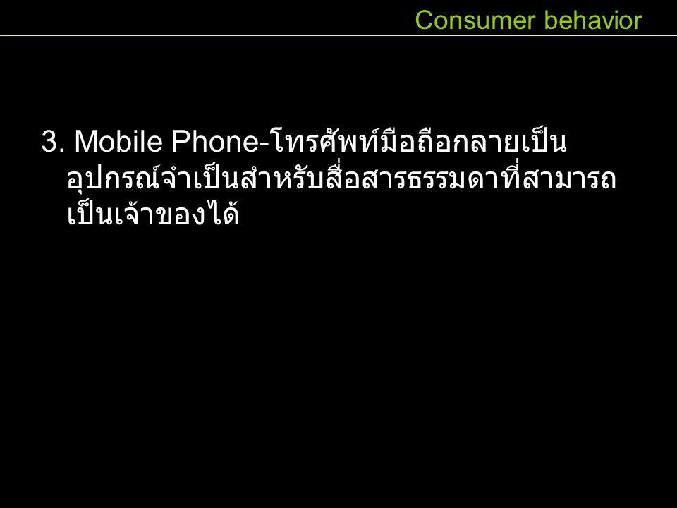 3. Mobile Phone- โทรศัพท์มือถือกลายเป็น อุปกรณ์จำเป็นสำหรับสื่อสารธรรมดาที่สามารถ เป็นเจ้าของได้ Consumer behavior