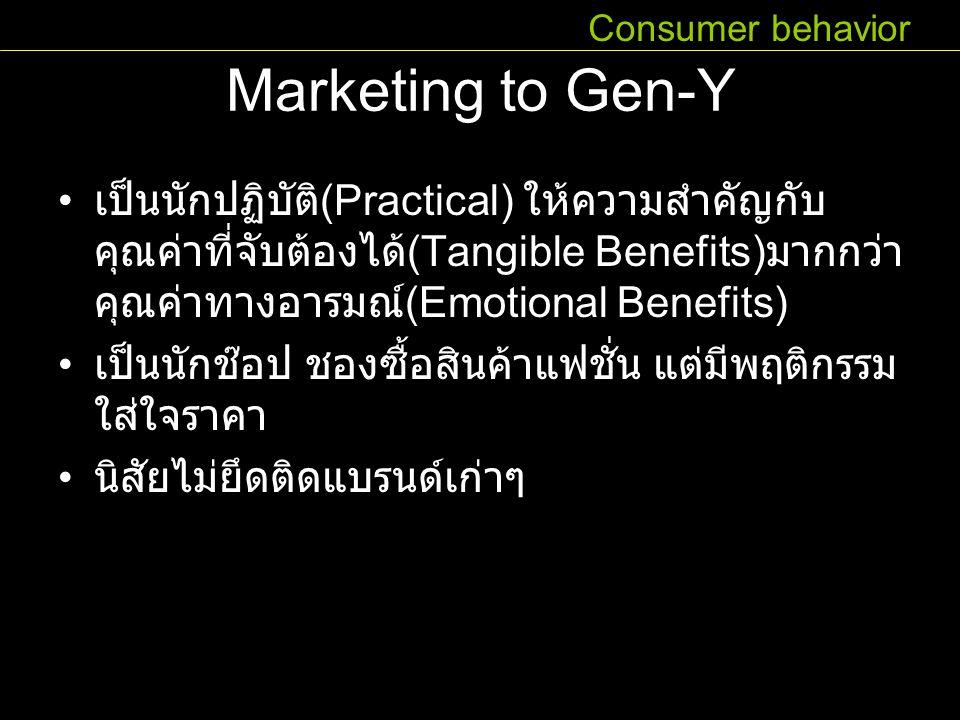 Marketing to Gen-Y เป็นนักปฏิบัติ (Practical) ให้ความสำคัญกับ คุณค่าที่จับต้องได้ (Tangible Benefits) มากกว่า คุณค่าทางอารมณ์ (Emotional Benefits) เป็