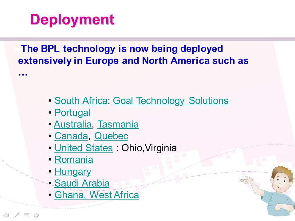 Deployment South Africa: Goal Technology SolutionsSouth AfricaGoal Technology Solutions Portugal Australia, TasmaniaAustraliaTasmania Canada, QuebecCanadaQuebec United States : Ohio,VirginiaUnited States Romania Hungary Saudi Arabia Ghana, West Africa The BPL technology is now being deployed extensively in Europe and North America such as …