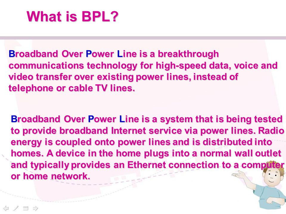 What is BPL? Broadband Over Power Line is a breakthrough communications technology for high-speed data, voice and video transfer over existing power l