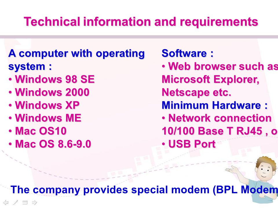 Technical information and requirements A computer with operating system : Windows 98 SE Windows 98 SE Windows 2000 Windows 2000 Windows XP Windows XP