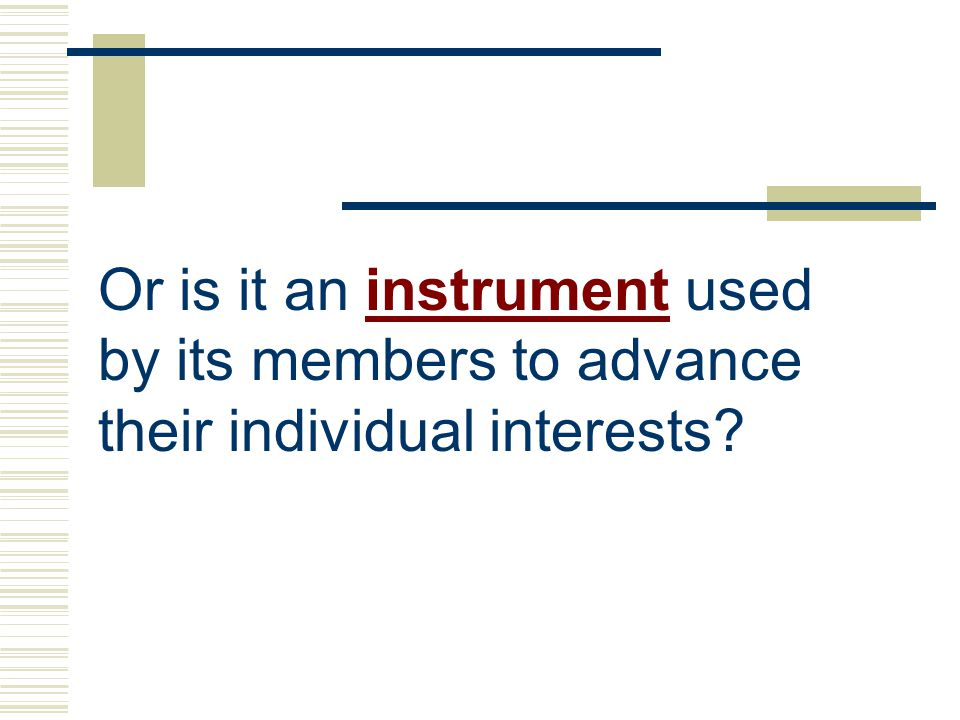 Or is it an instrument used by its members to advance their individual interests?