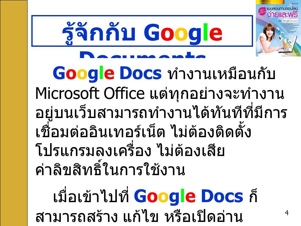 4 รู้จักกับ Google Documents Google Docs ทำงานเหมือนกับ Microsoft Office แต่ทุกอย่างจะทำงาน อยู่บนเว็บสามารถทำงานได้ทันทีที่มีการ เชื่อมต่ออินเทอร์เน็