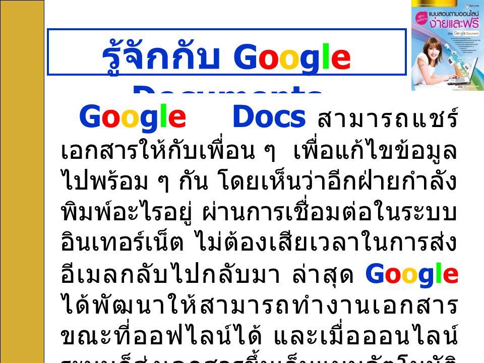 5 รู้จักกับ Google Documents Google Docs สามารถแชร์ เอกสารให้กับเพื่อน ๆ เพื่อแก้ไขข้อมูล ไปพร้อม ๆ กัน โดยเห็นว่าอีกฝ่ายกำลัง พิมพ์อะไรอยู่ ผ่านการเช